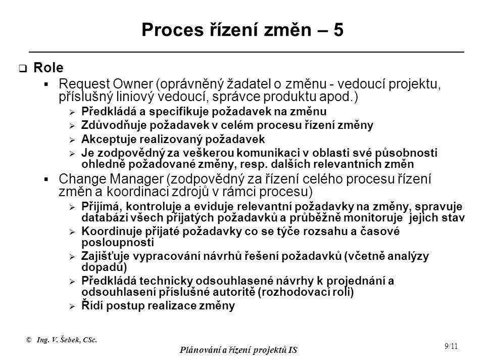 © Ing. V. Šebek, CSc. Plánování a řízení projektů IS 9/11 Proces řízení změn – 5  Role  Request Owner (oprávněný žadatel o změnu - vedoucí projektu,