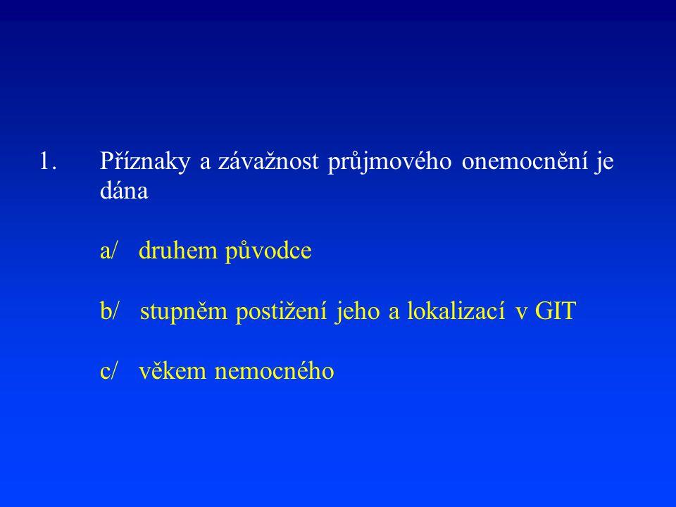 1.Příznaky a závažnost průjmového onemocnění je dána a/ druhem původce b/ stupněm postižení jeho a lokalizací v GIT c/ věkem nemocného