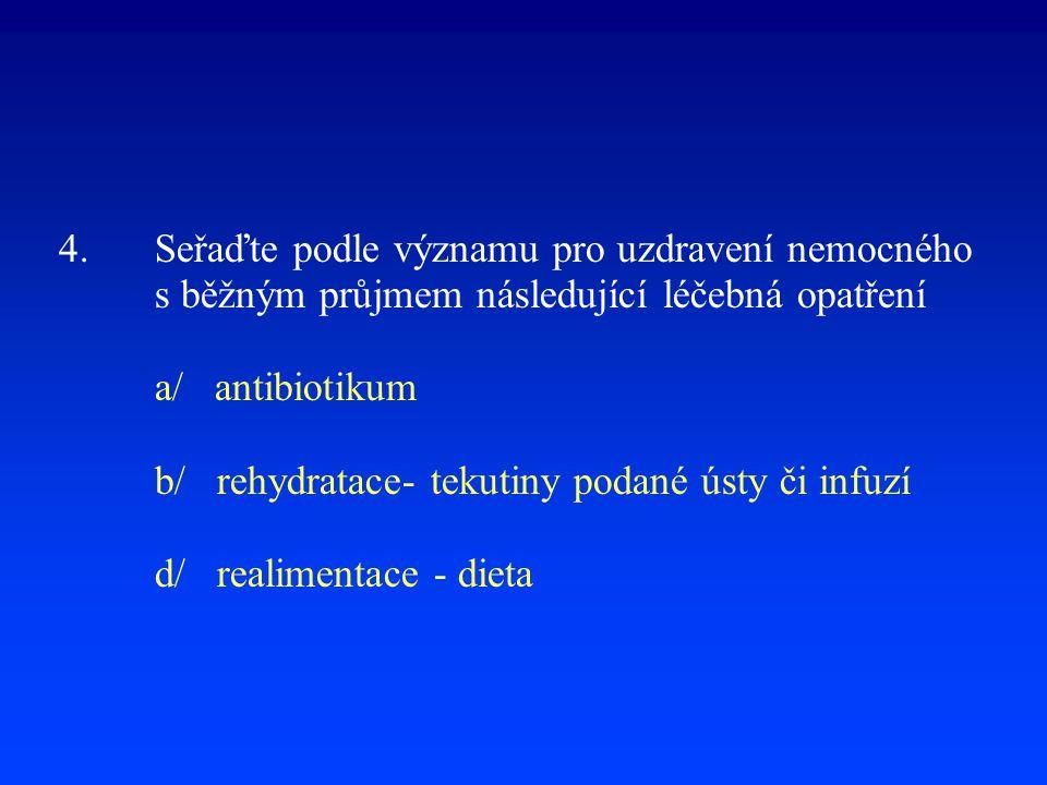 4.Seřaďte podle významu pro uzdravení nemocného s běžným průjmem následující léčebná opatření a/ antibiotikum b/ rehydratace- tekutiny podané ústy či