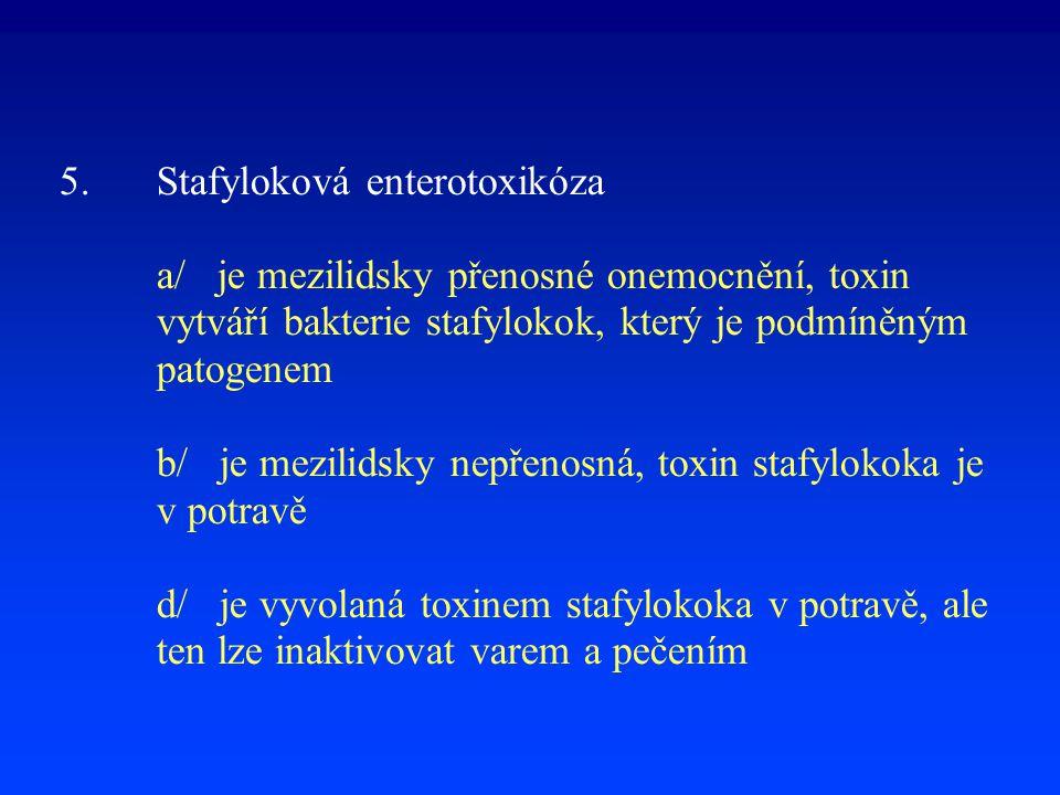 5.Stafyloková enterotoxikóza a/ je mezilidsky přenosné onemocnění, toxin vytváří bakterie stafylokok, který je podmíněným patogenem b/ je mezilidsky n