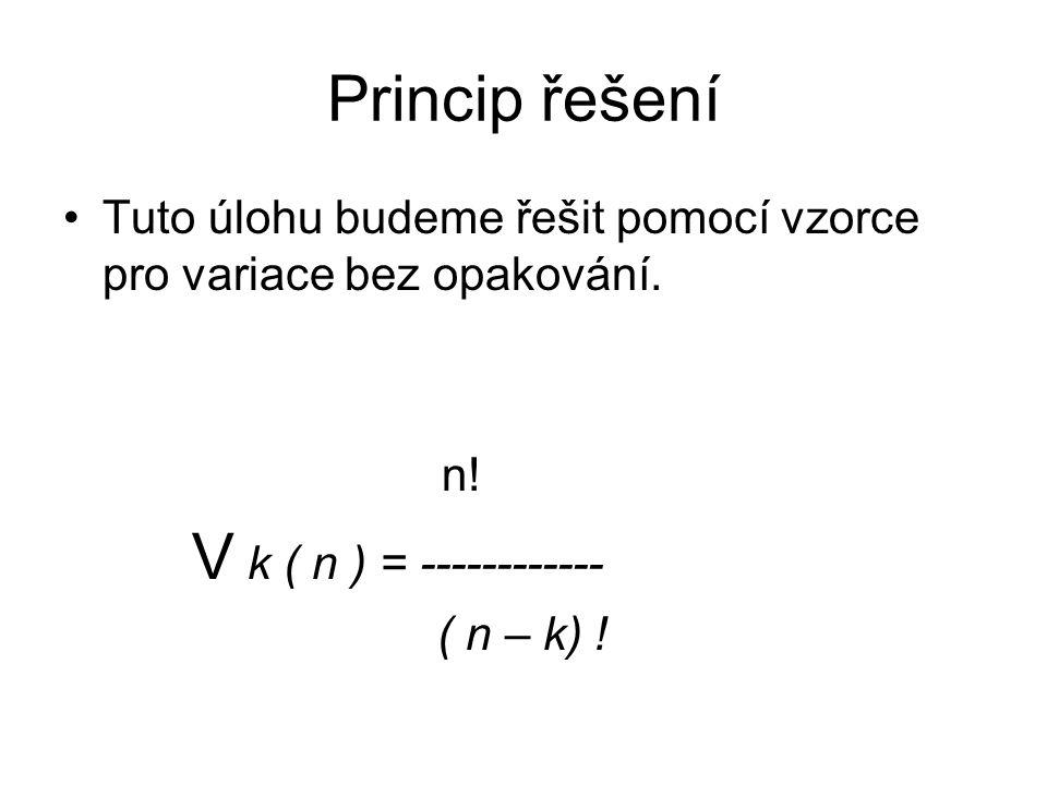 Princip řešení Tuto úlohu budeme řešit pomocí vzorce pro variace bez opakování. n! V k ( n ) = ------------ ( n – k) !