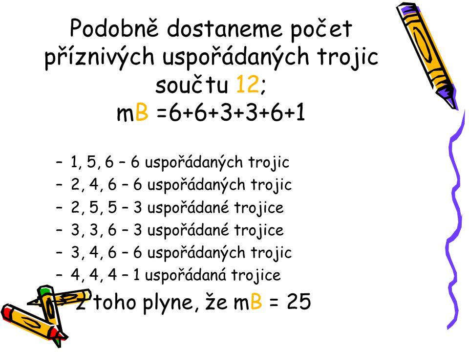 Podobně dostaneme počet příznivých uspořádaných trojic součtu 12; mB =6+6+3+3+6+1 –1, 5, 6 – 6 uspořádaných trojic –2, 4, 6 – 6 uspořádaných trojic –2