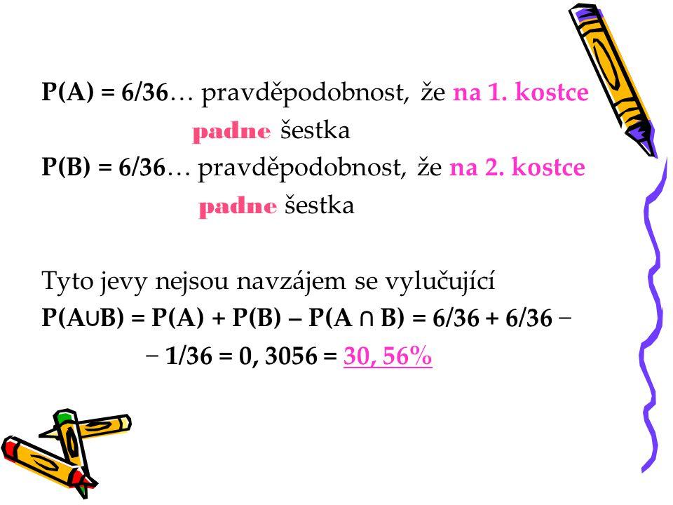 P(A) = 6/36… pravděpodobnost, že na 1. kostce p adne šestka P(B) = 6/36… pravděpodobnost, že na 2. kostce p adne šestka Tyto jevy nejsou navzájem se v