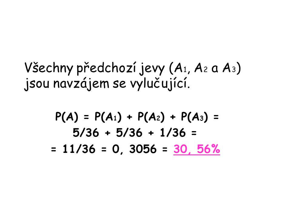 Všechny předchozí jevy (A 1, A 2 a A 3 ) jsou navzájem se vylučující. P(A) = P(A 1 ) + P(A 2 ) + P(A 3 ) = 5/36 + 5/36 + 1/36 = = 11/36 = 0, 3056 = 30