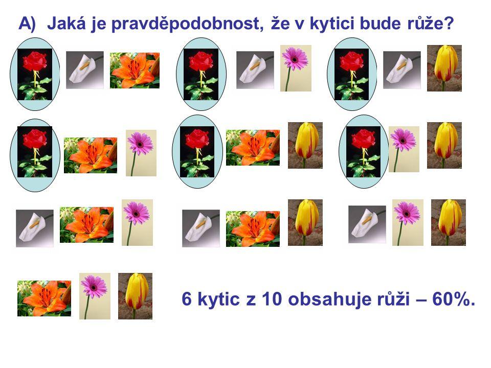 A) Jaká je pravděpodobnost, že v kytici bude růže? 6 kytic z 10 obsahuje růži – 60%.