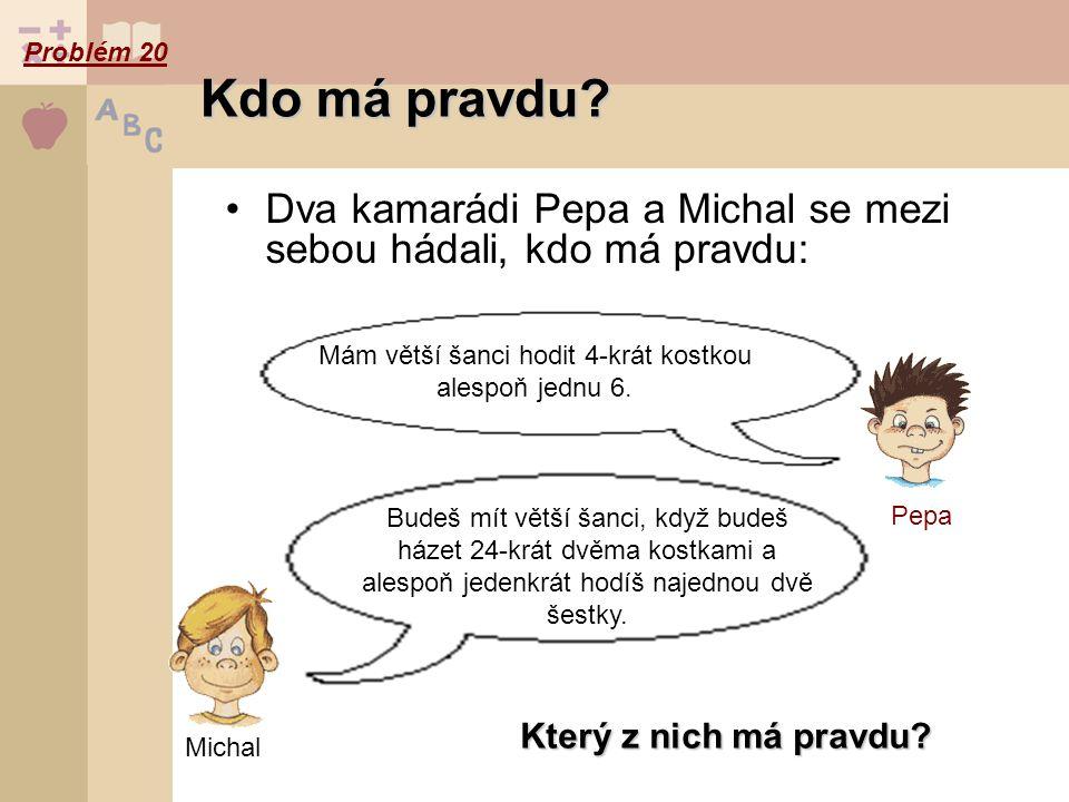 Dva kamarádi Pepa a Michal se mezi sebou hádali, kdo má pravdu: Kdo má pravdu? Který z nich má pravdu? Mám větší šanci hodit 4-krát kostkou alespoň je