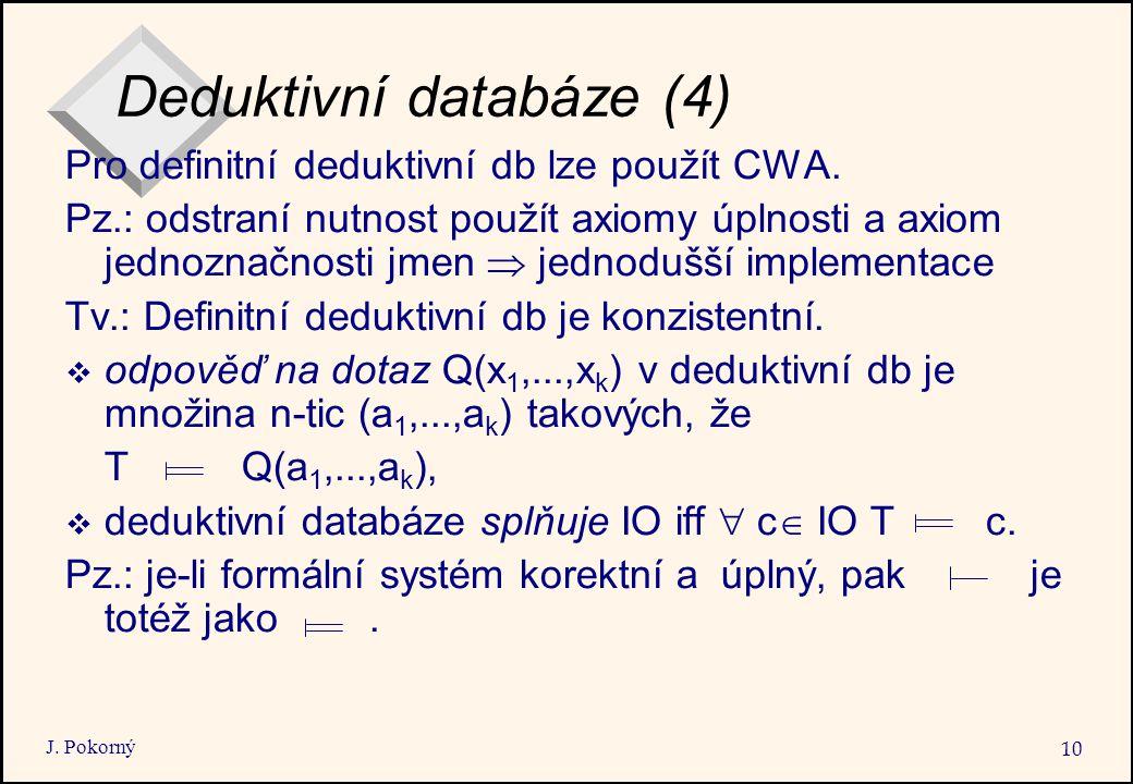 J. Pokorný 10 Deduktivní databáze (4) Pro definitní deduktivní db lze použít CWA. Pz.: odstraní nutnost použít axiomy úplnosti a axiom jednoznačnosti