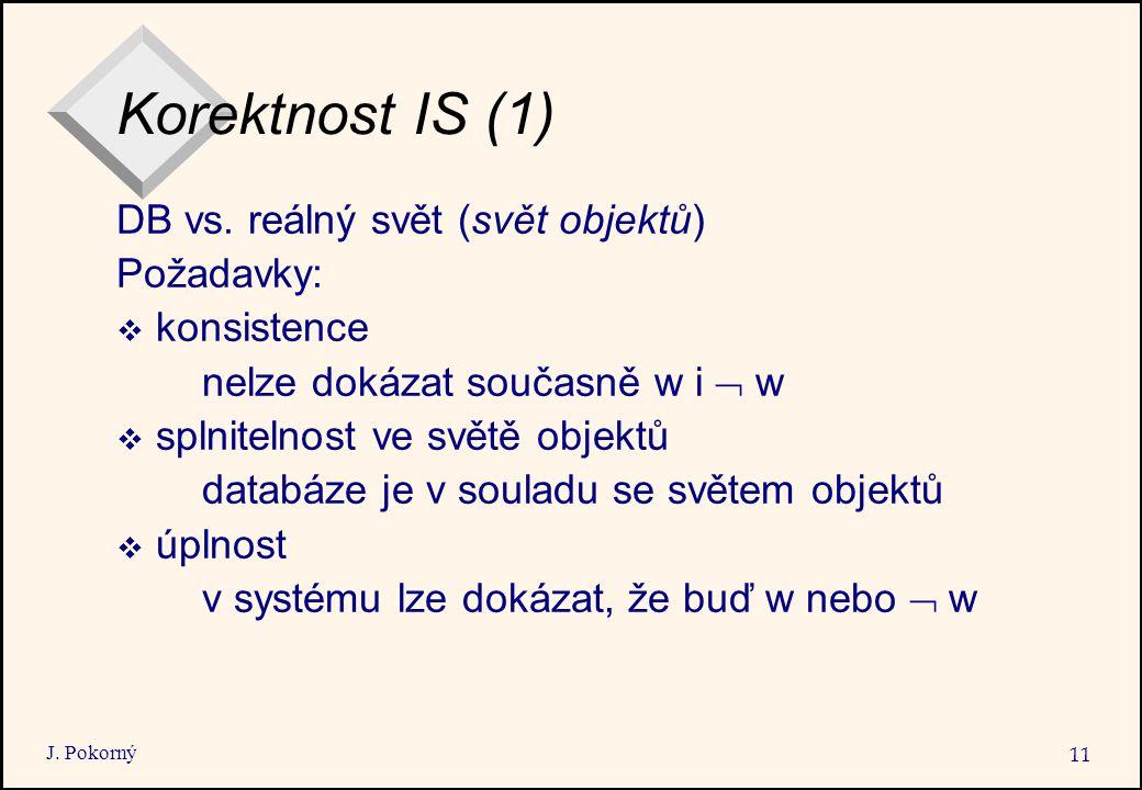J. Pokorný 11 Korektnost IS (1) DB vs. reálný svět (svět objektů) Požadavky:  konsistence nelze dokázat současně w i  w  splnitelnost ve světě obj
