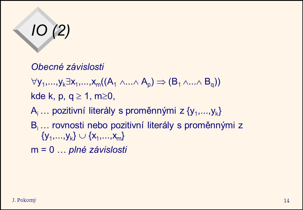 J. Pokorný 14 IO (2) Obecné závislosti  y 1,...,y k  x 1,...,x m ((A 1 ...  A p )  (B 1 ...  B q )) kde k, p, q  1, m  0, A i … pozitivní lit