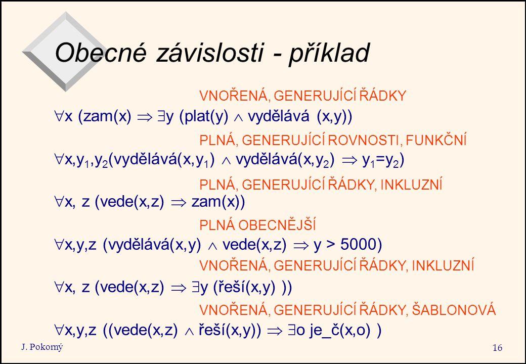 J. Pokorný 16 Obecné závislosti - příklad  x (zam(x)   y (plat(y)  vydělává (x,y))  x,y 1,y 2 (vydělává(x,y 1 )  vydělává(x,y 2 )  y 1 =y 2 ) 