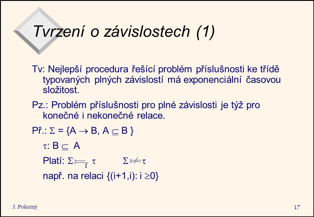 J. Pokorný 17 Tvrzení o závislostech (1) Tv: Nejlepší procedura řešící problém příslušnosti ke třídě typovaných plných závislostí má exponenciální čas
