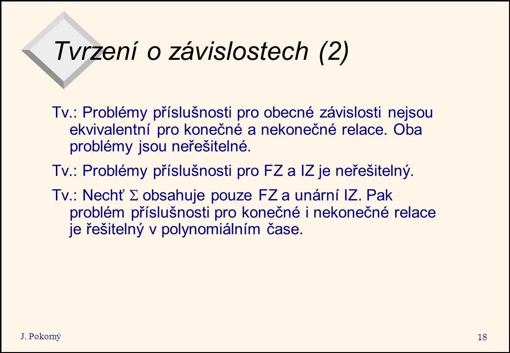 J. Pokorný 18 Tvrzení o závislostech (2) Tv.: Problémy příslušnosti pro obecné závislosti nejsou ekvivalentní pro konečné a nekonečné relace. Oba prob