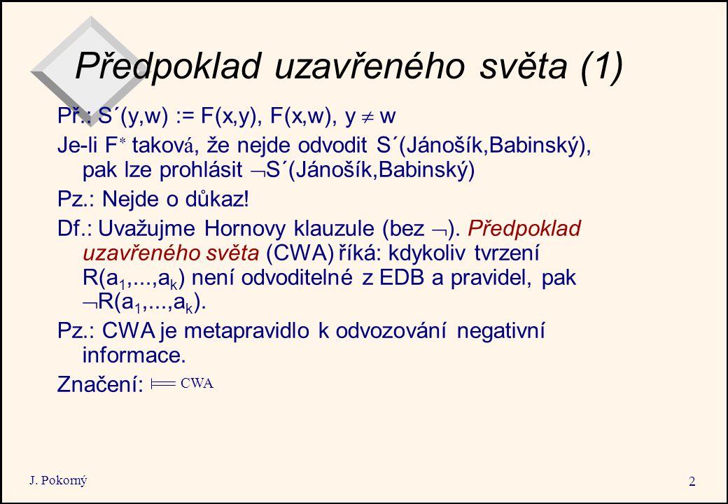 J. Pokorný 2 Předpoklad uzavřeného světa (1) Př.: S´(y,w) := F(x,y), F(x,w), y  w Je-li F   takov á, že nejde odvodit S´(Jánošík,Babinský), pak l
