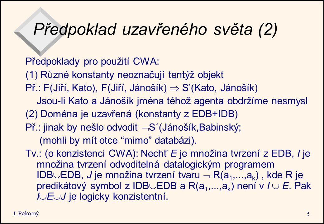 J. Pokorný 3 Předpoklad uzavřeného světa (2) Předpoklady pro použití CWA: (1) Různé konstanty neoznačují tentýž objekt Př.: F(Jiří, Kato), F(Jiří, Ján