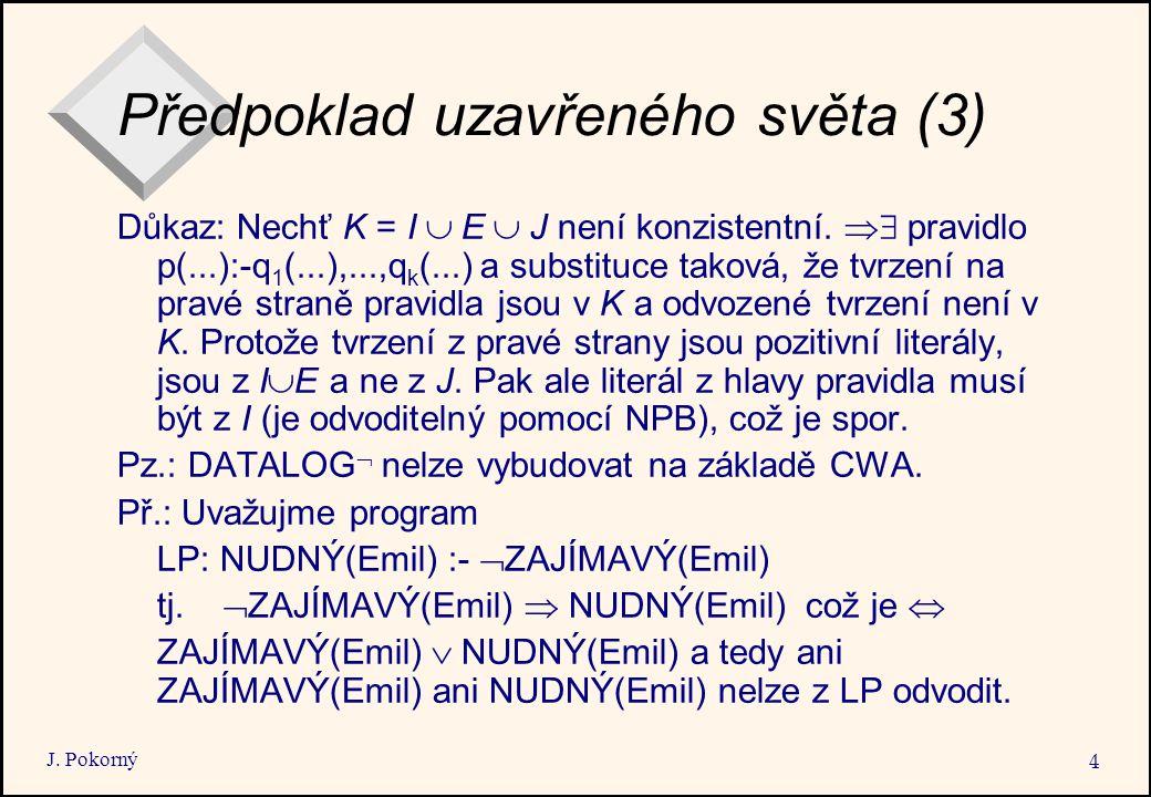 J. Pokorný 4 Předpoklad uzavřeného světa (3) Důkaz: Nechť K = I  E  J není konzistentní.  pravidlo p(...):-q 1 (...),...,q k (...) a substituce t