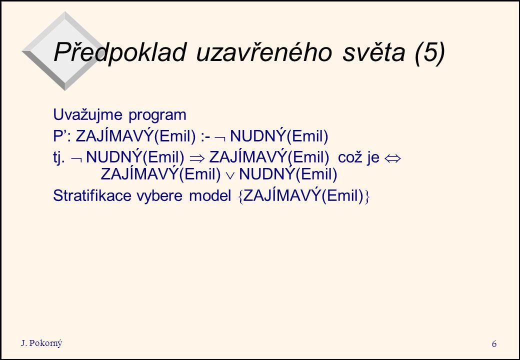 J. Pokorný 6 Předpoklad uzavřeného světa (5) Uvažujme program P': ZAJÍMAVÝ(Emil) :-  NUDNÝ(Emil) tj.  NUDNÝ(Emil)  ZAJÍMAVÝ(Emil) což je  ZAJÍM