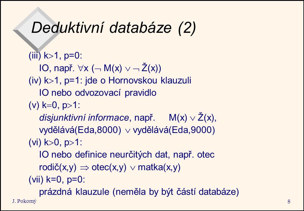 J. Pokorný 8 Deduktivní databáze (2) (iii) k  1, p=0: IO, např  x (  M(x)  Ž(x)) (iv) k  1, p=1: jde o Hornovskou klauzuli IO nebo odvozovac