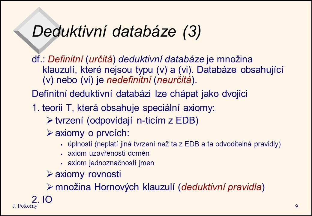J. Pokorný 9 Deduktivní databáze (3) df.: Definitní (určitá) deduktivní databáze je množina klauzulí, které nejsou typu (v) a (vi). Databáze obsahujíc