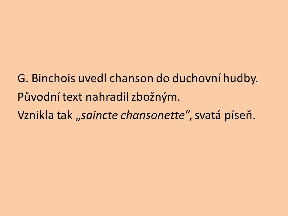 G. Binchois uvedl chanson do duchovní hudby. Původní text nahradil zbožným.