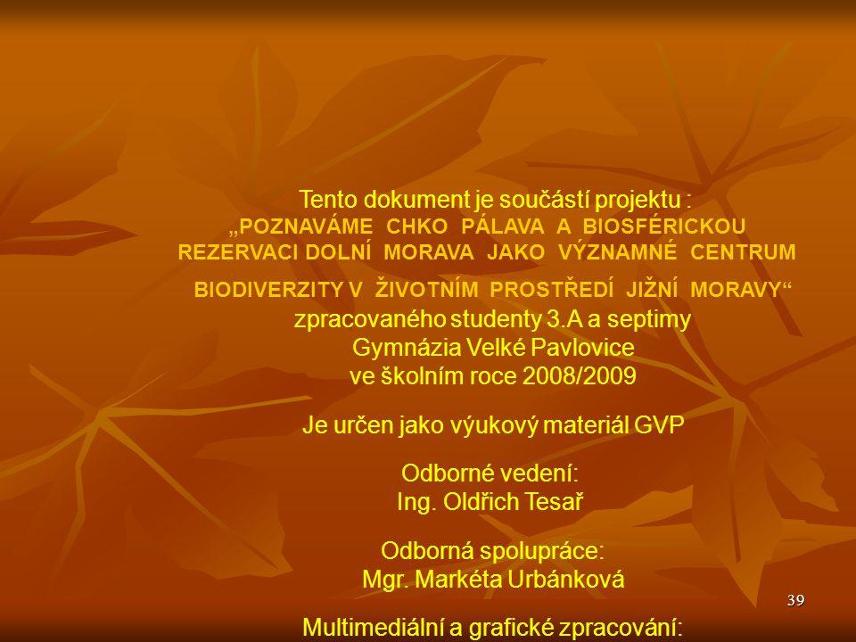 """39 Tento dokument je součástí projektu : """"POZNAVÁME CHKO PÁLAVA A BIOSFÉRICKOU REZERVACI DOLNÍ MORAVA JAKO VÝZNAMNÉ CENTRUM BIODIVERZITY V ŽIVOTNÍM PROSTŘEDÍ JIŽNÍ MORAVY zpracovaného studenty 3.A a septimy Gymnázia Velké Pavlovice ve školním roce 2008/2009 Je určen jako výukový materiál GVP Odborné vedení: Ing."""