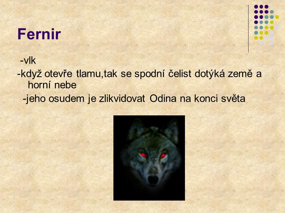 Fernir -vlk -když otevře tlamu,tak se spodní čelist dotýká země a horní nebe -jeho osudem je zlikvidovat Odina na konci světa