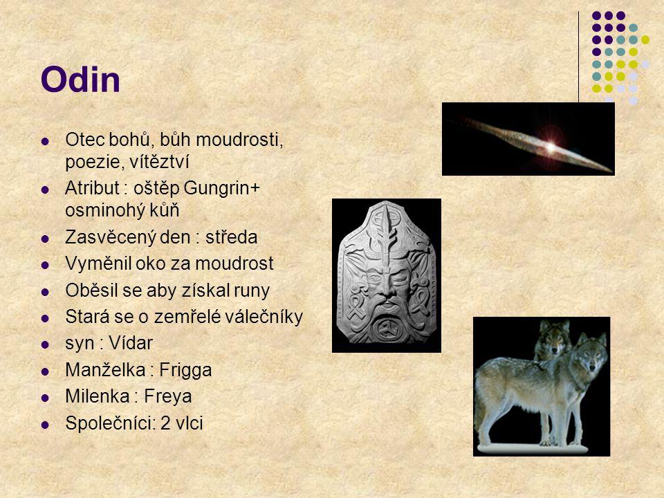 Odin Otec bohů, bůh moudrosti, poezie, vítěztví Atribut : oštěp Gungrin+ osminohý kůň Zasvěcený den : středa Vyměnil oko za moudrost Oběsil se aby zís