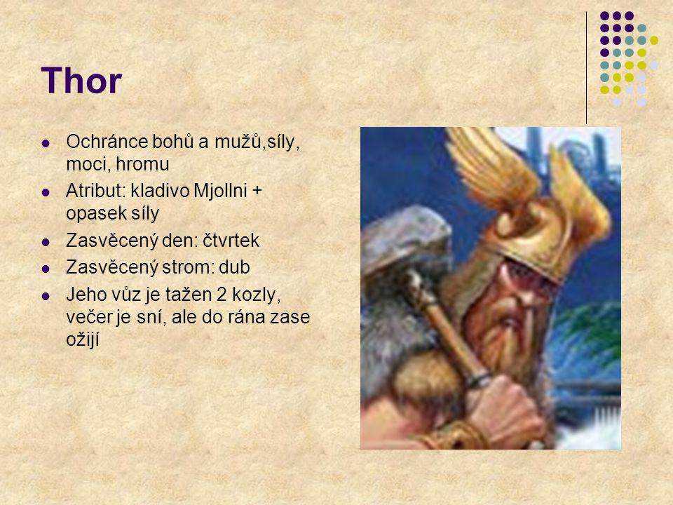 Thor Ochránce bohů a mužů,síly, moci, hromu Atribut: kladivo Mjollni + opasek síly Zasvěcený den: čtvrtek Zasvěcený strom: dub Jeho vůz je tažen 2 koz