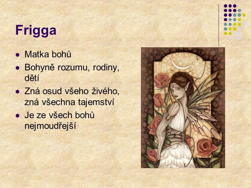 Frigga Matka bohů Bohyně rozumu, rodiny, dětí Zná osud všeho živého, zná všechna tajemství Je ze všech bohů nejmoudřejší