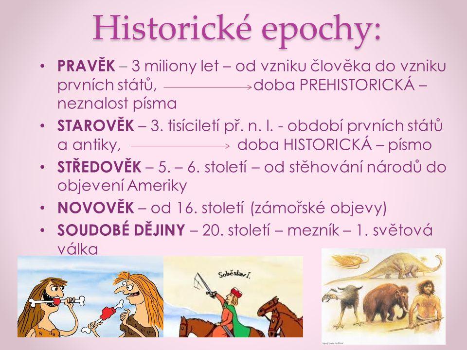 Historické epochy: PRAVĚK – 3 miliony let – od vzniku člověka do vzniku prvních států, doba PREHISTORICKÁ – neznalost písma STAROVĚK – 3. tisíciletí p