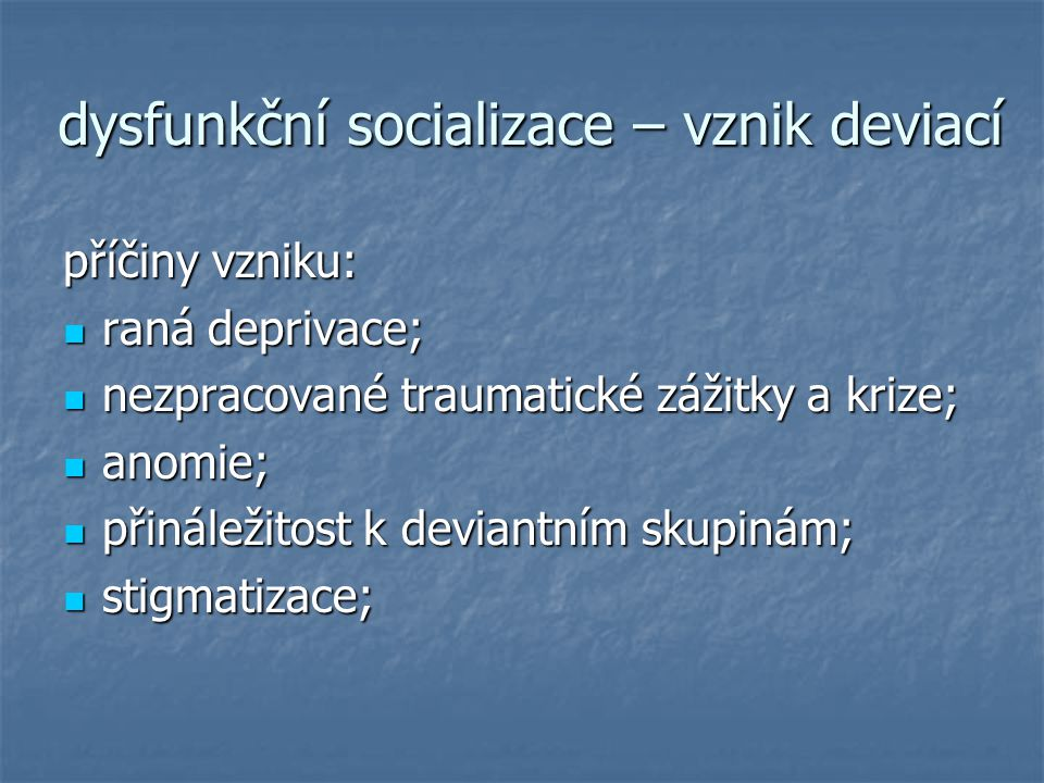dysfunkční socializace – vznik deviací příčiny vzniku: raná deprivace; raná deprivace; nezpracované traumatické zážitky a krize; nezpracované traumati