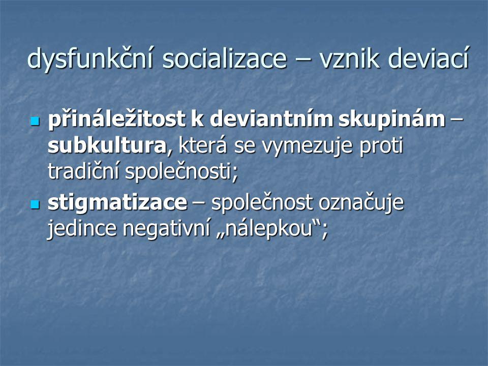 dysfunkční socializace – vznik deviací přináležitost k deviantním skupinám – subkultura, která se vymezuje proti tradiční společnosti; přináležitost k