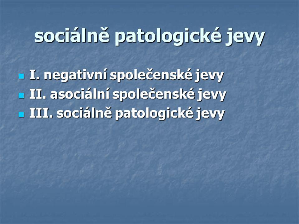 sociálně patologické jevy I. negativní společenské jevy I. negativní společenské jevy II. asociální společenské jevy II. asociální společenské jevy II