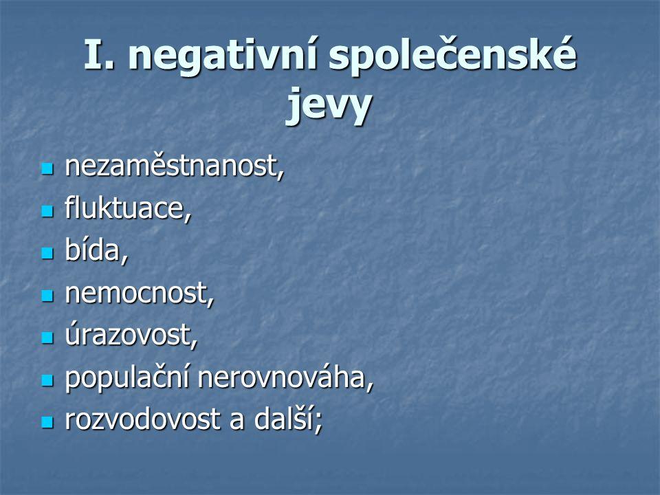 I. negativní společenské jevy nezaměstnanost, nezaměstnanost, fluktuace, fluktuace, bída, bída, nemocnost, nemocnost, úrazovost, úrazovost, populační