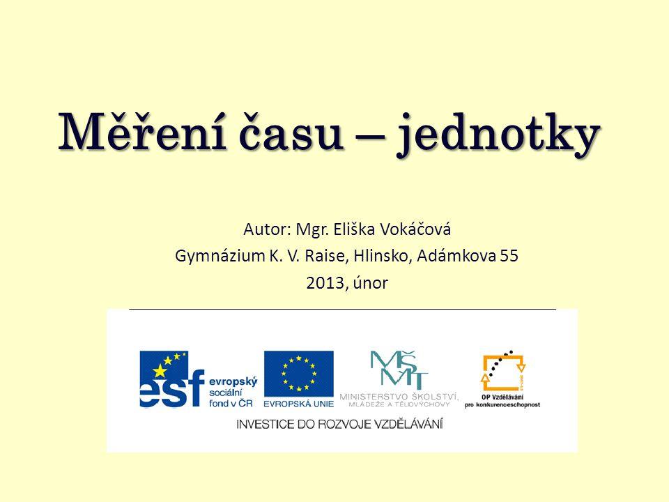 Měření času – jednotky Autor: Mgr. Eliška Vokáčová Gymnázium K. V. Raise, Hlinsko, Adámkova 55 2013, únor