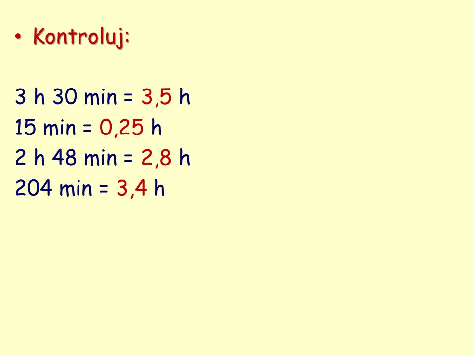 Kontroluj: Kontroluj: 3 h 30 min = 3,5 h 15 min = 0,25 h 2 h 48 min = 2,8 h 204 min = 3,4 h