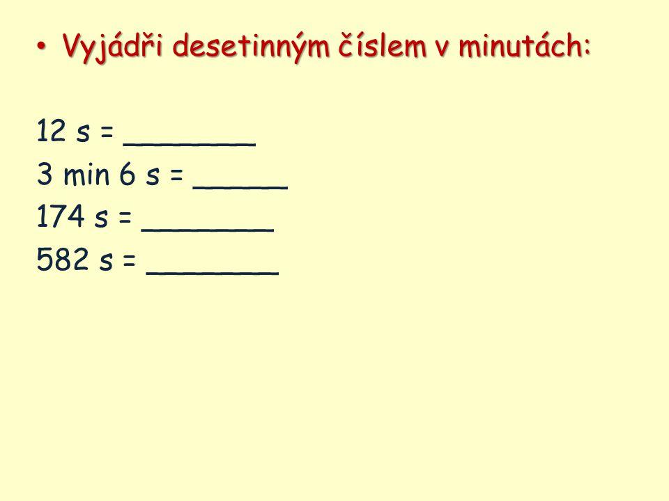 Vyjádři desetinným číslem v minutách: Vyjádři desetinným číslem v minutách: 12 s = _______ 3 min 6 s = _____ 174 s = _______ 582 s = _______