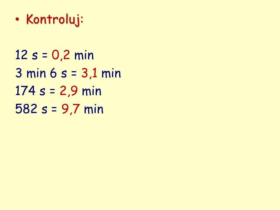 Kontroluj: Kontroluj: 12 s = 0,2 min 3 min 6 s = 3,1 min 174 s = 2,9 min 582 s = 9,7 min