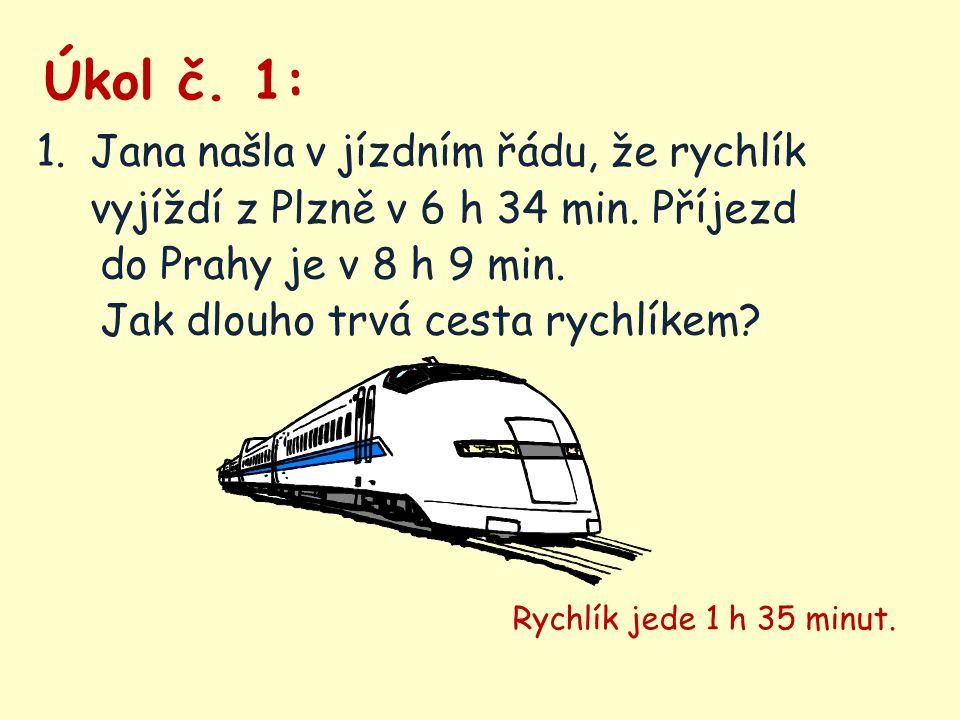 Úkol č. 1: 1.Jana našla v jízdním řádu, že rychlík vyjíždí z Plzně v 6 h 34 min. Příjezd do Prahy je v 8 h 9 min. Jak dlouho trvá cesta rychlíkem? Ryc