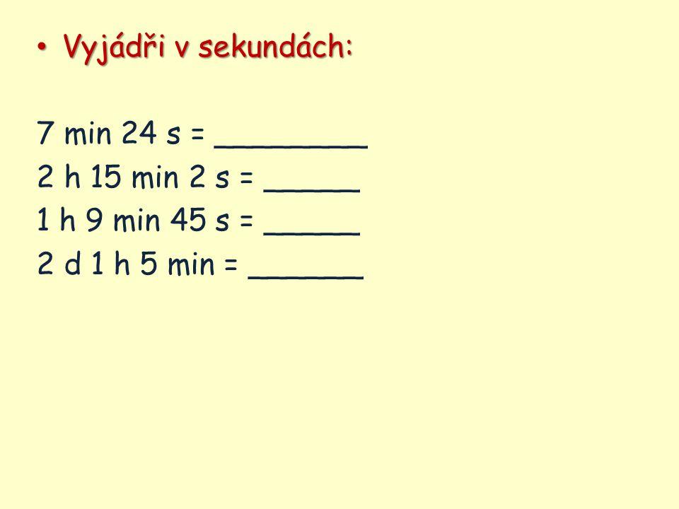 Vyjádři v sekundách: Vyjádři v sekundách: 7 min 24 s = ________ 2 h 15 min 2 s = _____ 1 h 9 min 45 s = _____ 2 d 1 h 5 min = ______