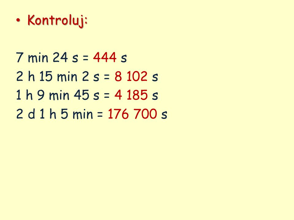 Kontroluj: Kontroluj: 7 min 24 s = 444 s 2 h 15 min 2 s = 8 102 s 1 h 9 min 45 s = 4 185 s 2 d 1 h 5 min = 176 700 s