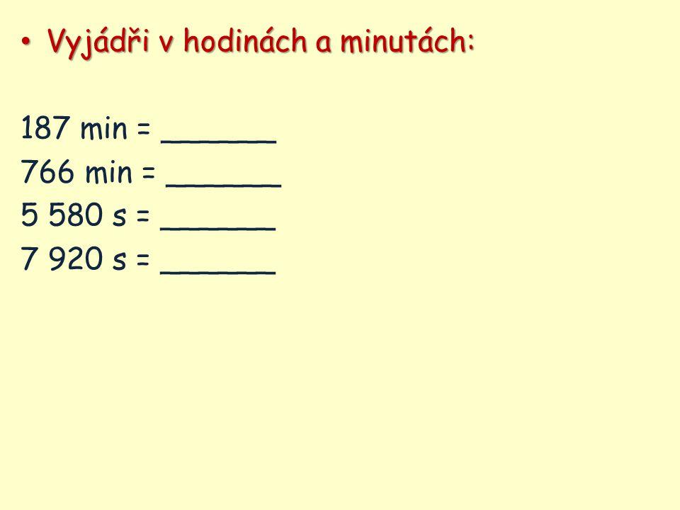 Vyjádři v hodinách a minutách: Vyjádři v hodinách a minutách: 187 min = ______ 766 min = ______ 5 580 s = ______ 7 920 s = ______