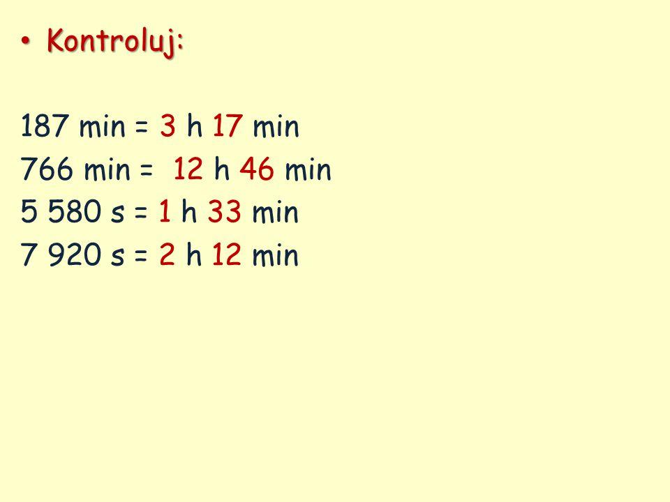 Kontroluj: Kontroluj: 187 min = 3 h 17 min 766 min = 12 h 46 min 5 580 s = 1 h 33 min 7 920 s = 2 h 12 min