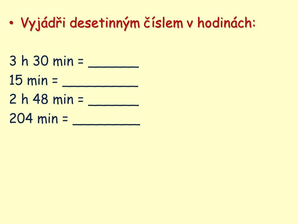 Vyjádři desetinným číslem v hodinách: Vyjádři desetinným číslem v hodinách: 3 h 30 min = ______ 15 min = _________ 2 h 48 min = ______ 204 min = _____