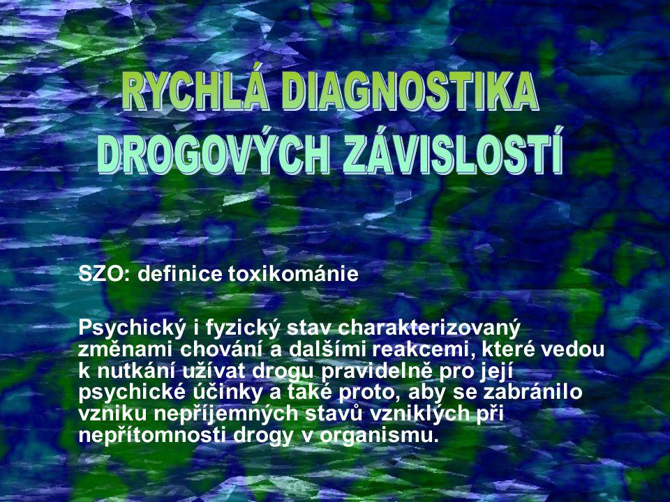 SZO: definice toxikománie Psychický i fyzický stav charakterizovaný změnami chování a dalšími reakcemi, které vedou k nutkání užívat drogu pravidelně pro její psychické účinky a také proto, aby se zabránilo vzniku nepříjemných stavů vzniklých při nepřítomnosti drogy v organismu.