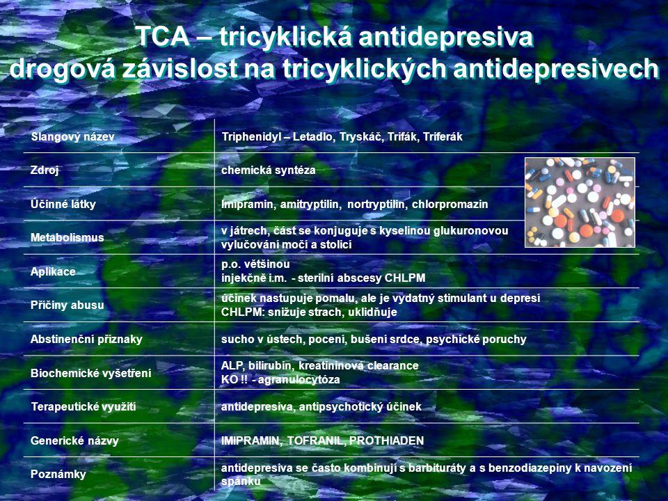 TCA – tricyklická antidepresiva drogová závislost na tricyklických antidepresivech TCA – tricyklická antidepresiva drogová závislost na tricyklických antidepresivech Slangový názevTriphenidyl – Letadlo, Tryskáč, Trifák, Triferák Zdrojchemická syntéza Účinné látkyImipramin, amitryptilin, nortryptilin, chlorpromazin Metabolismus v játrech, část se konjuguje s kyselinou glukuronovou vylučování močí a stolicí Aplikace p.o.