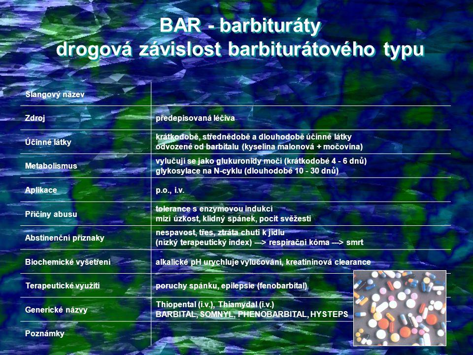 BAR - barbituráty drogová závislost barbiturátového typu BAR - barbituráty drogová závislost barbiturátového typu Slangový název Zdrojpředepisovaná léčiva Účinné látky krátkodobě, střednědobě a dlouhodobě účinné látky odvozené od barbitalu (kyselina malonová + močovina) Metabolismus vylučují se jako glukuronidy močí (krátkodobé 4 - 6 dnů) glykosylace na N-cyklu (dlouhodobé 10 - 30 dnů) Aplikacep.o., i.v.