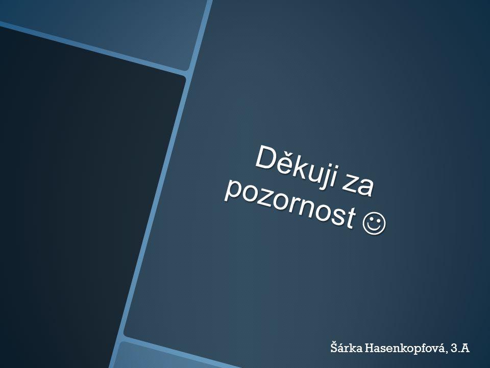 Děkuji za pozornost Děkuji za pozornost Šárka Hasenkopfová, 3.A