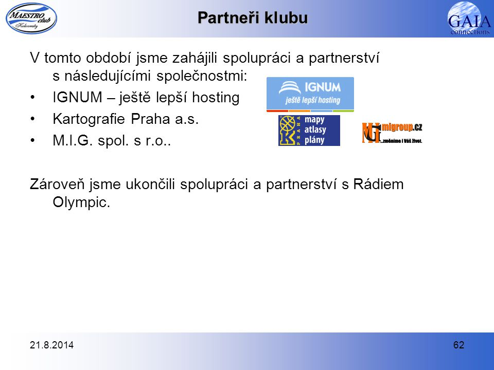 21.8.201462 Partneři klubu V tomto období jsme zahájili spolupráci a partnerství s následujícími společnostmi: IGNUM – ještě lepší hosting Kartografie Praha a.s.
