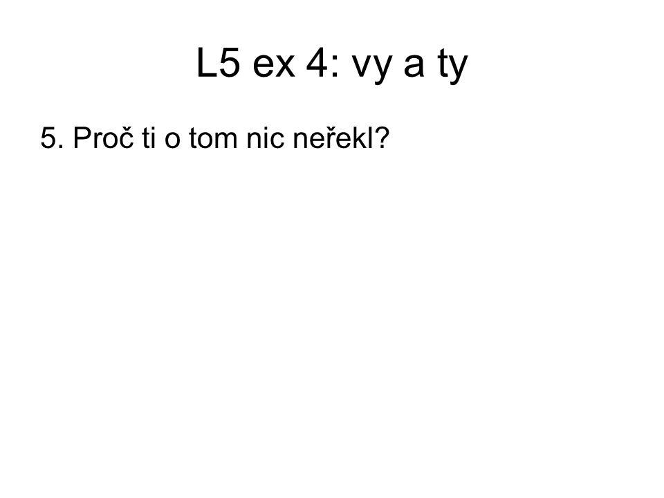L5 ex 4: vy a ty 5. Proč ti o tom nic neřekl?