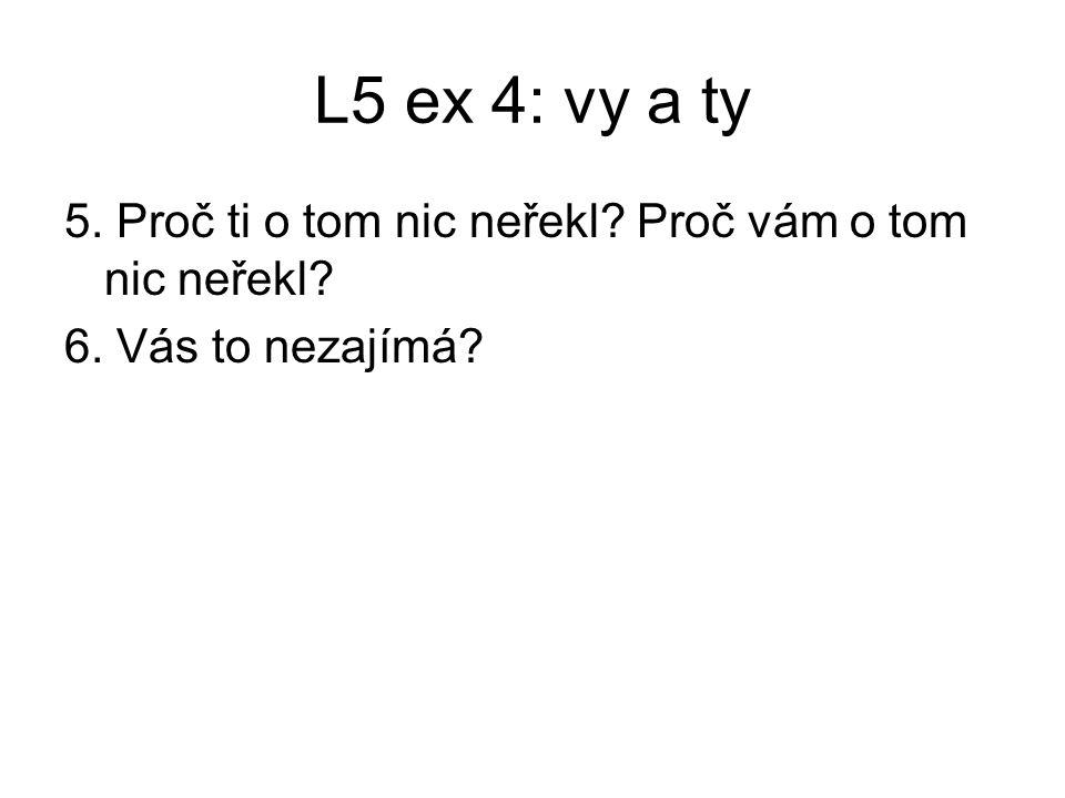 L5 ex 4: vy a ty 5. Proč ti o tom nic neřekl? Proč vám o tom nic neřekl? 6. Vás to nezajímá?
